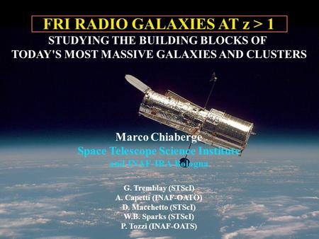 FRI RADIO GALAXIES AT z > 1 STUDYING THE BUILDING BLOCKS OF TODAY'S MOST MASSIVE GALAXIES AND CLUSTERS Marco Chiaberge Space Telescope Science Institute.