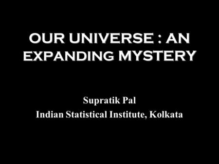 OUR UNIVERSE : AN EXPANDING MYSTERY Supratik Pal Indian Statistical Institute, Kolkata.