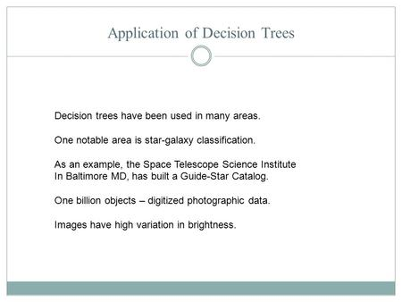 Application of Decision Trees Decision trees have been used in many areas. One notable area is star-galaxy classification. As an example, the Space Telescope.