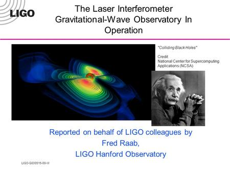 LIGO-G030515-00-W Colliding Black Holes Credit: National Center for Supercomputing Applications (NCSA) The Laser Interferometer Gravitational-Wave Observatory.