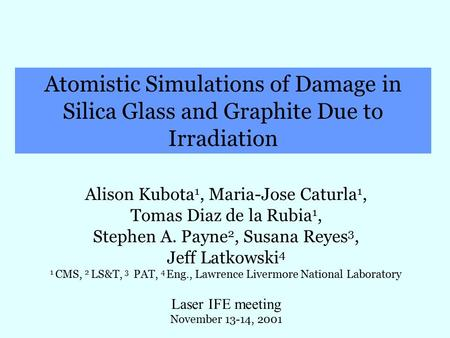 Atomistic Simulations of Damage in Silica Glass and Graphite Due to Irradiation Alison Kubota 1, Maria-Jose Caturla 1, Tomas Diaz de la Rubia 1, Stephen.