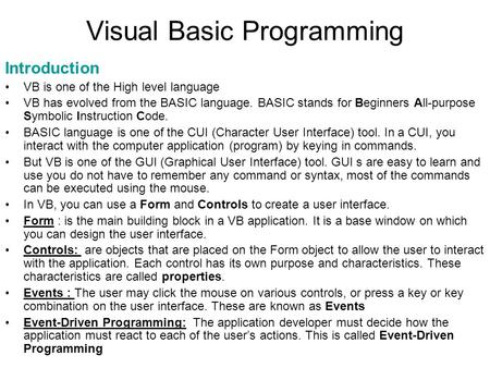 Visual Basic Programming Introduction VB is one of the High level language VB has evolved from the BASIC language. BASIC stands for Beginners All-purpose.