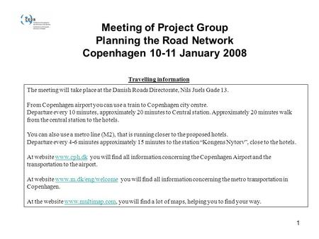 1 Meeting of Project Group Planning the Road Network Copenhagen 10-11 January 2008 Travelling information The meeting will take place at the Danish Roads.
