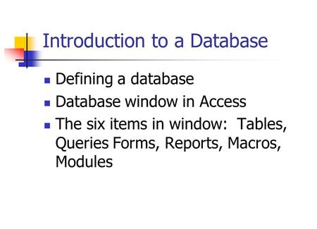 Introduction to a Database Defining a database Database window in Access The six items in window: Tables, Queries Forms, Reports, Macros, Modules.