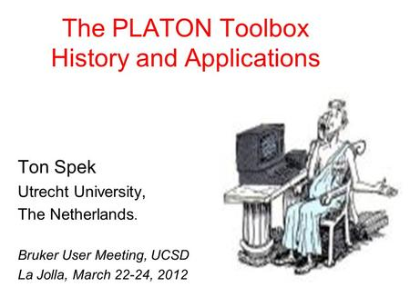 The PLATON Toolbox History and Applications Ton Spek Utrecht University, The Netherlands. Bruker User Meeting, UCSD La Jolla, March 22-24, 2012.