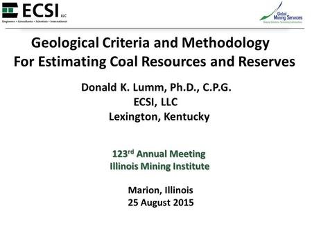 Geological Criteria and Methodology For Estimating Coal Resources and Reserves Donald K. Lumm, Ph.D., C.P.G. ECSI, LLC Lexington, Kentucky 123 rd Annual.