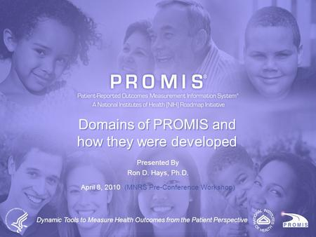 Presented By Ron D. Hays, Ph.D. April 8, 2010 (MNRS Pre-Conference Workshop) Domains of PROMIS and how they were developed Dynamic Tools to Measure Health.