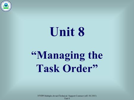 "NWPP Multiple-Award Technical Support Contract (eff. 08/2005) Unit 8 Unit 8 ""Managing the Task Order"""