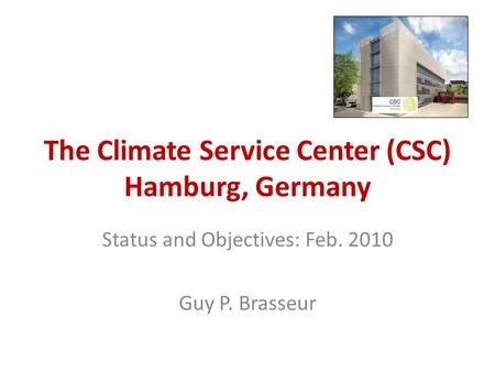 The Climate Service Center (CSC) Hamburg, Germany Status and Objectives: Feb. 2010 Guy P. Brasseur.
