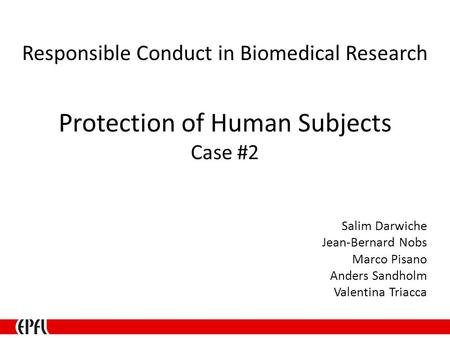 Protection of Human Subjects Case #2 Salim Darwiche Jean-Bernard Nobs Marco Pisano Anders Sandholm Valentina Triacca Responsible Conduct in Biomedical.