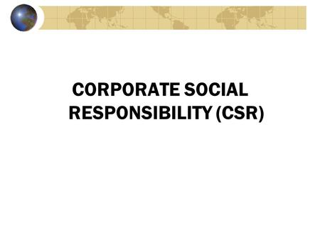 CORPORATE SOCIAL RESPONSIBILITY (CSR). Definitions and Relationships Corporate social responsibility (CSR) is the process by which businesses negotiate.
