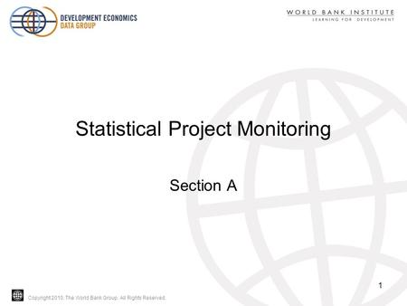 Copyright 2010, The World Bank Group. All Rights Reserved. Statistical Project Monitoring Section A 1.