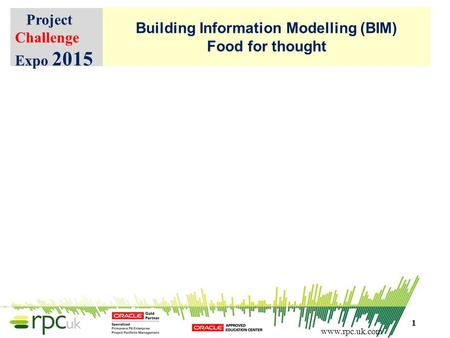 Www.rpc.uk.com Building Information Modelling (BIM) Food for thought Project Challenge Expo 2015 1.