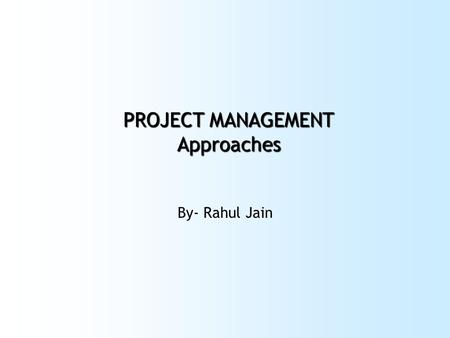 PROJECT MANAGEMENT Approaches By- Rahul Jain. Plan your work first…..then work your plan.