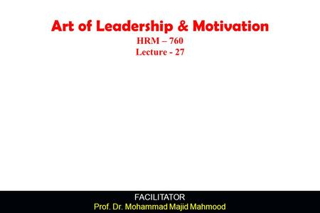 FACILITATOR Prof. Dr. Mohammad Majid Mahmood Art of Leadership & Motivation HRM – 760 Lecture - 27.