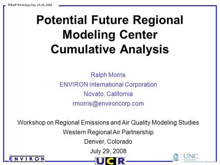 WRAP Workshop July 29-30, 2008 Potential Future Regional Modeling Center Cumulative Analysis Ralph Morris ENVIRON International Corporation Novato, California.