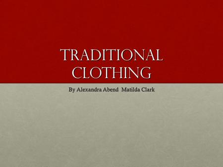 Traditional clothing By Alexandra Abend Matilda Clark.
