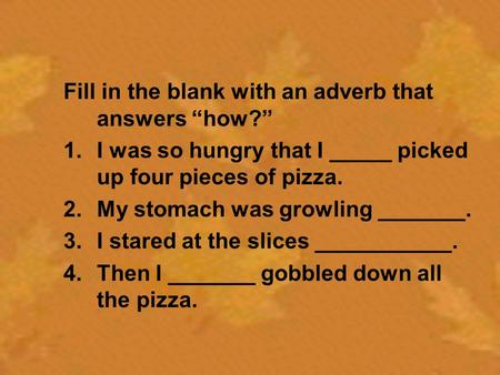 "Fill in the blank with an adverb that answers ""how?"" 1.I was so hungry that I _____ picked up four pieces of pizza. 2.My stomach was growling _______."
