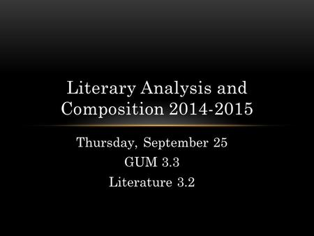 Thursday, September 25 GUM 3.3 Literature 3.2 Literary Analysis and Composition 2014-2015.