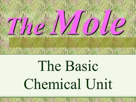 The Mole The Basic Chemical Unit. A Mole is : A chemical quantity A Mole of any substance is Chemically equivalent to a mole of any other substance.