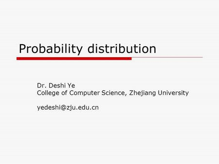 Probability distribution Dr. Deshi Ye College of Computer Science, Zhejiang University