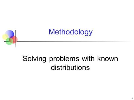 Methodology Solving problems with known distributions 1.