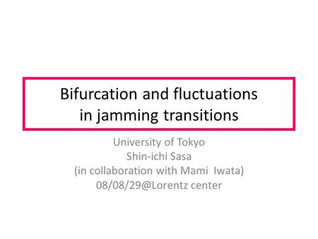 Bifurcation and fluctuations in jamming transitions University of Tokyo Shin-ichi Sasa (in collaboration with Mami Iwata) center.