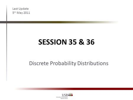 SESSION 35 & 36 Last Update 5 th May 2011 Discrete Probability Distributions.
