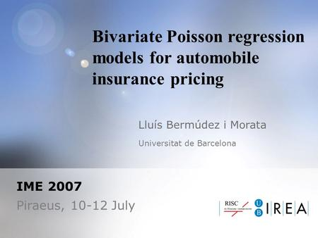 Bivariate Poisson regression models for automobile insurance pricing Lluís Bermúdez i Morata Universitat de Barcelona IME 2007 Piraeus, 10-12 July.