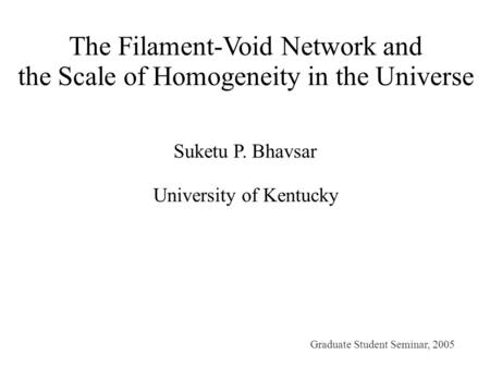 The Filament-Void Network and the Scale of Homogeneity in the Universe Suketu P. Bhavsar University of Kentucky Graduate Student Seminar, 2005.
