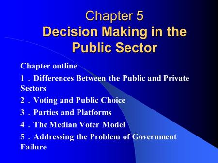 Chapter 5 Decision Making in the Public Sector Chapter outline 1 . Differences Between the Public and Private Sectors 2 . Voting and Public Choice 3 .