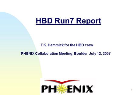 1 HBD Run7 Report T.K. Hemmick for the HBD crew PHENIX Collaboration Meeting, Boulder, July 12, 2007.