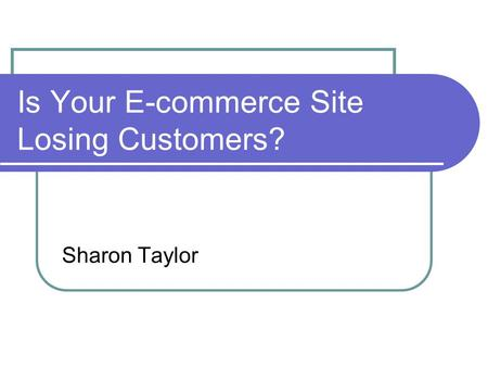 Is Your E-commerce Site Losing Customers? Sharon Taylor.