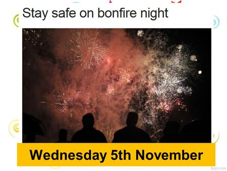 Wednesday 5th November. All Year Groups Remember, remember the 5 th of November…