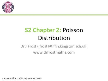 S2 Chapter 2: Poisson Distribution Dr J Frost  Last modified: 20 th September 2015.