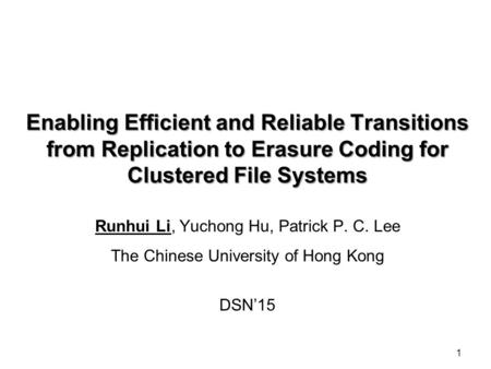 1 Enabling Efficient and Reliable Transitions from Replication to Erasure Coding for Clustered File Systems Runhui Li, Yuchong Hu, Patrick P. C. Lee The.