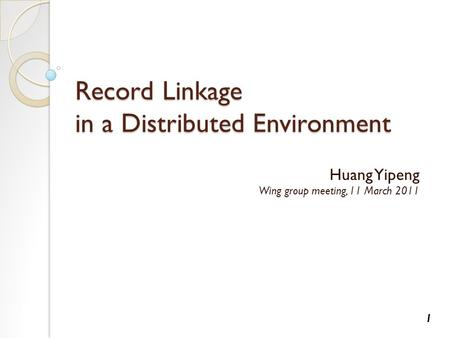 Record Linkage in a Distributed Environment Huang Yipeng Wing group meeting, 11 March 2011 1.