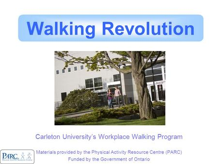 Carleton University's Workplace Walking Program Materials provided by the Physical Activity Resource Centre (PARC) Funded by the Government of Ontario.