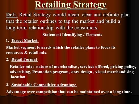 Retailing Strategy Def:- Retail Strategy would mean clear and definite plan that the retailer outlines to tap the market and build a long-term relationship.