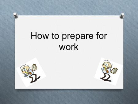 How to prepare for work. Index O Introduction Introduction O How to make a cv How to make a cv O What to wear What to wear O Career choices Career choices.