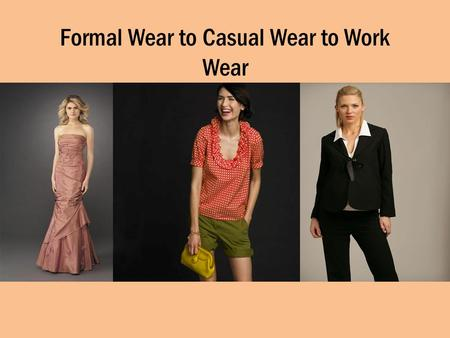 Formal Wear to Casual Wear to Work Wear. Formal Wear Usually worn to an event of importance – Wedding – Prom – Formal Ball Long Dresses for women Tuxes.