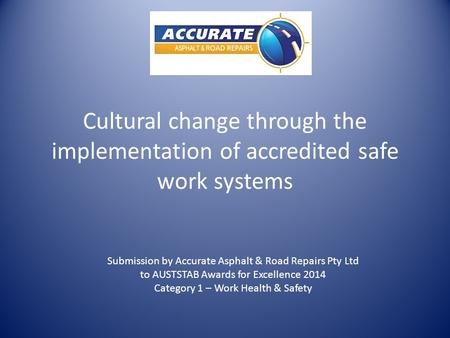 Cultural change through the implementation of accredited safe work systems Submission by Accurate Asphalt & Road Repairs Pty Ltd to AUSTSTAB Awards for.