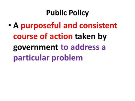 Public Policy A purposeful and consistent course of action taken by government to address a particular problem.