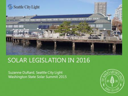 SOLAR LEGISLATION IN 2016 Suzanne DuRard, Seattle City Light Washington State Solar Summit 2015.