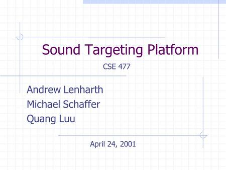 Sound Targeting Platform Andrew Lenharth Michael Schaffer Quang Luu CSE 477 April 24, 2001.