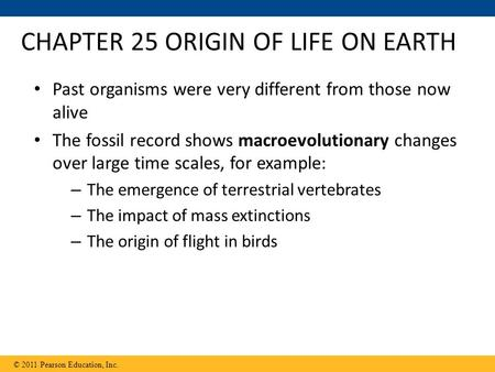 CHAPTER 25 ORIGIN OF LIFE ON EARTH Past organisms were very different from those now alive The fossil record shows macroevolutionary changes over large.