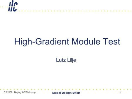 6.2.2007 Beijing ILC Workshop Global Design Effort 1 High-Gradient Module Test Lutz Lilje.