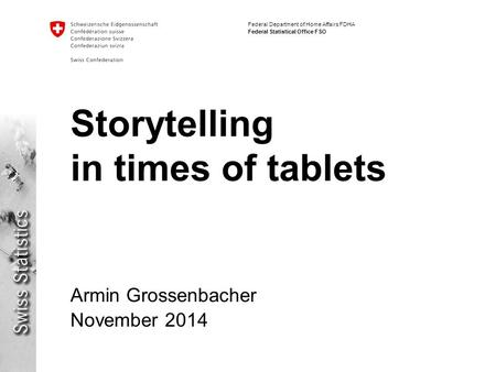 Federal Department of Home Affairs FDHA Federal Statistical Office FSO Storytelling in times of tablets Armin Grossenbacher November 2014.