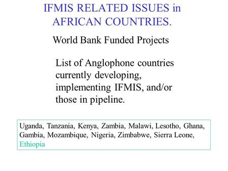IFMIS RELATED ISSUES in AFRICAN COUNTRIES. List of Anglophone countries currently developing, implementing IFMIS, and/or those in pipeline. Uganda, Tanzania,