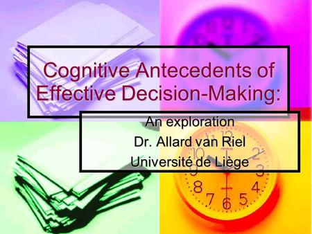 Cognitive Antecedents of Effective Decision-Making: An exploration Dr. Allard van Riel Université de Liège.